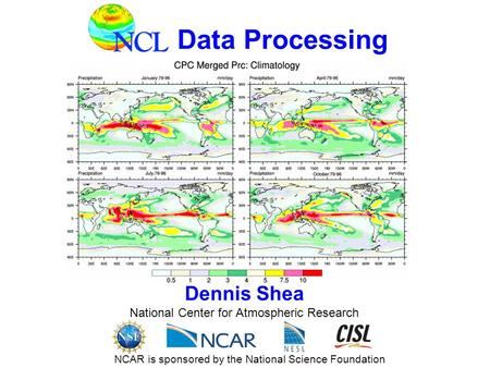 Data Processing Dennis Shea National Center <strong>for</strong> Atmospheric Research NCAR is sponsored by the National Science Foundation.