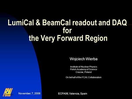 November, 7, 2006 ECFA06, Valencia, Spain LumiCal & BeamCal readout and DAQ for the Very Forward Region Wojciech Wierba Institute of Nuclear Physics Polish.