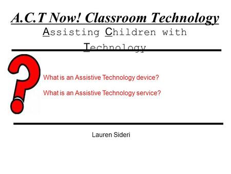 A.C.T Now! Classroom Technology A ssisting C hildren with T echnology Lauren Sideri What is an Assistive Technology device? What is an Assistive Technology.