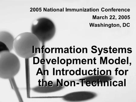 Information Systems Development Model, An Introduction for the Non-Technical 2005 National Immunization Conference March 22, 2005 Washington, DC.