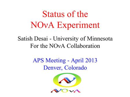 Status of the NOνA Experiment Satish Desai - University of Minnesota For the NOνA Collaboration APS Meeting - April 2013 Denver, Colorado.