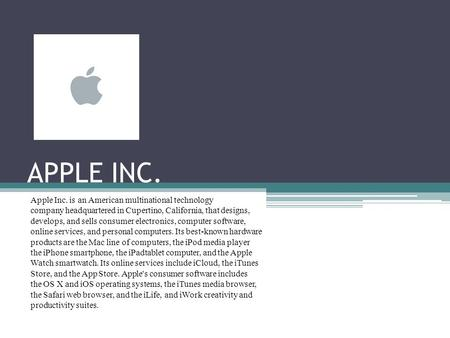 APPLE INC. Apple Inc. is an American multinational technology company headquartered in Cupertino, California, that designs, develops, and sells consumer.