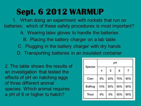 Sept. 6 2012 WARMUP 1. When doing an experiment with rockets that run on batteries; which of these safety procedures is most important? A. Wearing latex.
