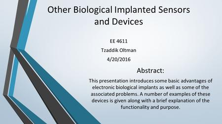 Other Biological Implanted Sensors and Devices EE 4611 Tzaddik Oltman 4/20/2016 Abstract: This presentation introduces some basic advantages of electronic.