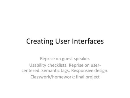 Creating User Interfaces Reprise on guest speaker. Usability checklists. Reprise on user- centered. Semantic tags. Responsive design. Classwork/homework: