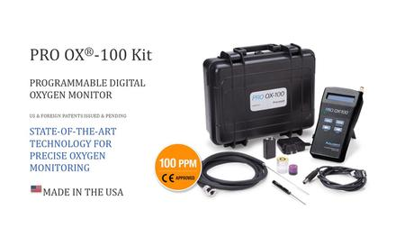 PRO OX ® -100 Kit PROGRAMMABLE DIGITAL OXYGEN MONITOR US & FOREIGN PATENTS ISSUED & PENDING STATE-OF-THE-ART TECHNOLOGY FOR PRECISE OXYGEN MONITORING MADE.