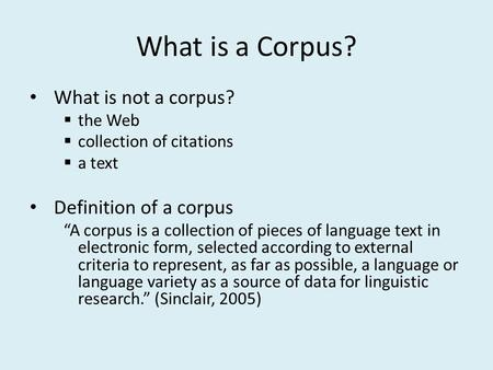 "What is a Corpus? What is not a corpus?  the Web  collection of citations  a text Definition of a corpus ""A corpus is a collection of pieces of language."
