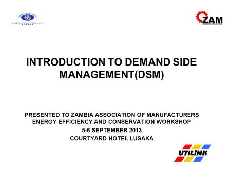 INTRODUCTION TO DEMAND SIDE MANAGEMENT(DSM) PRESENTED TO ZAMBIA ASSOCIATION OF MANUFACTURERS ENERGY EFFICIENCY AND CONSERVATION WORKSHOP 5-6 SEPTEMBER.