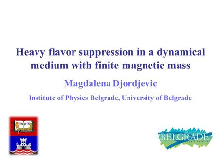 M. Djordjevic 1 Heavy flavor suppression in a dynamical medium with finite magnetic mass Magdalena Djordjevic Institute of Physics Belgrade, University.