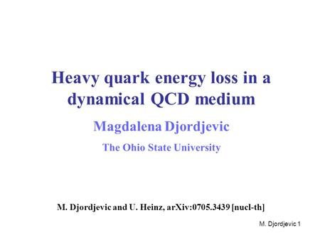M. Djordjevic 1 Heavy quark energy loss in a dynamical QCD medium Magdalena Djordjevic The Ohio State University M. Djordjevic and U. Heinz, arXiv:0705.3439.