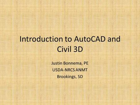 Introduction to AutoCAD and Civil 3D Justin Bonnema, PE USDA-NRCS ANMT Brookings, SD.