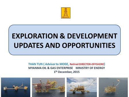 EXPLORATION & DEVELOPMENT UPDATES AND OPPORTUNITIES THAN TUN ( Advisor to MOGE, Retired DIRECTOR-OFFSHORE ) MYANMA OIL & GAS ENTERPRISE MINISTRY OF ENERGY.
