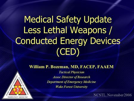 Medical Safety Update Less Lethal Weapons / Conducted Energy Devices (CED) William P. Bozeman, MD, FACEP, FAAEM Tactical Physician Assoc Director of Research.