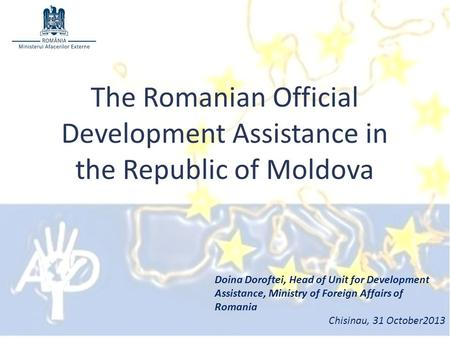 The Romanian Official Development Assistance in the Republic of Moldova Doina Doroftei, Head of Unit for Development Assistance, Ministry of Foreign Affairs.