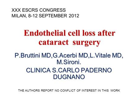 Endothelial cell loss after cataract surgery P.Bruttini MD,G.Acerbi MD,L.Vitale MD, M.Sironi. CLINICA S.CARLO PADERNO DUGNANO THE AUTHORS REPORT NO CONFLICT.
