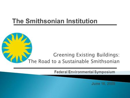 Federal Environmental Symposium June 16, 2009 Greening Existing Buildings: The Road to a Sustainable Smithsonian The Smithsonian Institution.