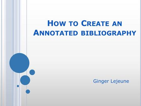 H OW TO C REATE AN A NNOTATED BIBLIOGRAPHY Ginger Lejeune.