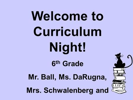 Welcome to Curriculum Night! 6 th Grade Mr. Ball, Ms. DaRugna, Mrs. Schwalenberg and Mr. Wood.