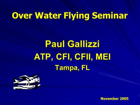 Paul Gallizzi ATP, CFI, CFII, MEI Tampa, FL Over Water Flying Seminar November 2005.