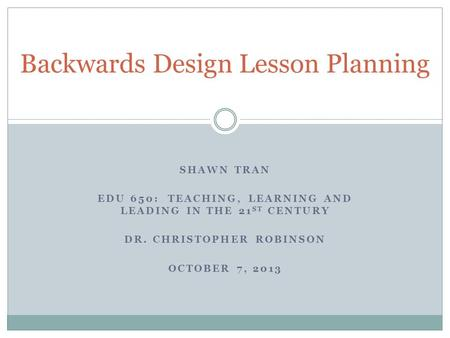 SHAWN TRAN EDU 650: TEACHING, LEARNING AND LEADING IN THE 21 ST CENTURY DR. CHRISTOPHER ROBINSON OCTOBER 7, 2013 Backwards Design Lesson Planning.
