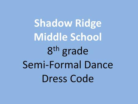Shadow Ridge Middle School 8 th grade Semi-Formal Dance Dress Code.