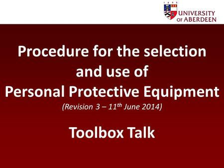 Procedure for the selection and use of Personal Protective Equipment (Revision 3 – 11 th June 2014) Toolbox Talk.