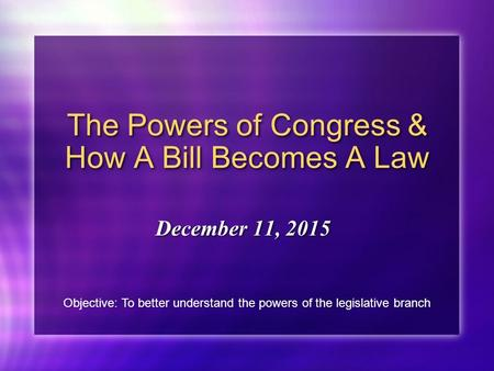 The Powers of Congress & How A Bill Becomes A Law December 11, 2015 Objective: To better understand the powers of the legislative branch.