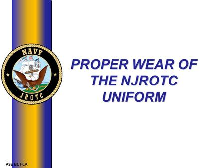 A9E BLT-LA PROPER WEAR OF THE NJROTC UNIFORM. A9E BLT-LA Introduction The uniform is an important element in the morale, pride, discipline and effectiveness.