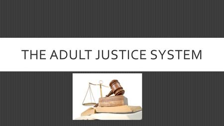 THE ADULT JUSTICE SYSTEM. ADULT JUSTICE SYSTEM  Characterized as Civil or Criminal  Criminal laws are characterized as felonies or misdemeanors  For.