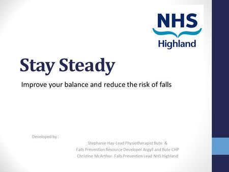 Stay Steady Improve your balance and reduce the risk of falls Developed by : Stephanie Hay-Lead Physiotherapist Bute & Falls Prevention Resource Developer.