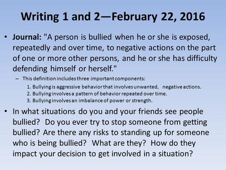 Writing 1 and 2—February 22, 2016 Journal: A person is bullied when he or she is exposed, repeatedly and over time, to negative actions on the part of.
