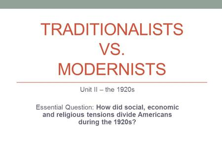 TRADITIONALISTS VS. MODERNISTS Unit II – the 1920s Essential Question: How did social, economic and religious tensions divide Americans during the 1920s?