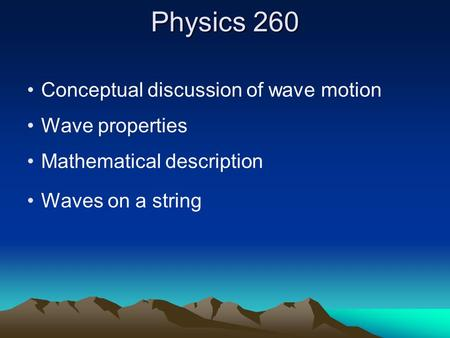 Physics 260 Conceptual discussion of wave motion Wave properties Mathematical description Waves on a string.
