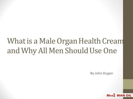 What is a Male Organ Health Cream, and Why All Men Should Use One By John Dugan.