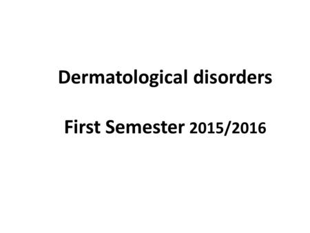 Dermatological disorders First Semester 2015/2016.