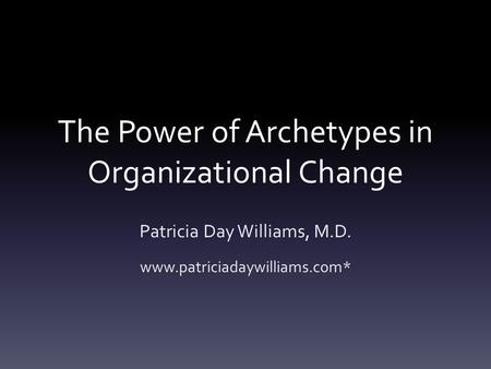 The Power of Archetypes in Organizational Change Patricia Day Williams, M.D. www.patriciadaywilliams.com*