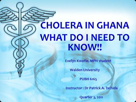 CHOLERA IN GHANA WHAT DO I NEED TO KNOW!! Evelyn Kwofie, MPH student Walden University PUBH 6165 Instructor : Dr Patrick A. Tschida Quarter 3, 2011.