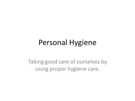 Personal Hygiene Taking good care of ourselves by using proper hygiene care.