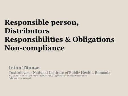 Responsible person, Distributors Responsibilities & Obligations Non-compliance Irina T ă nase Toxicologist - National Institute of Public Health, Romania.