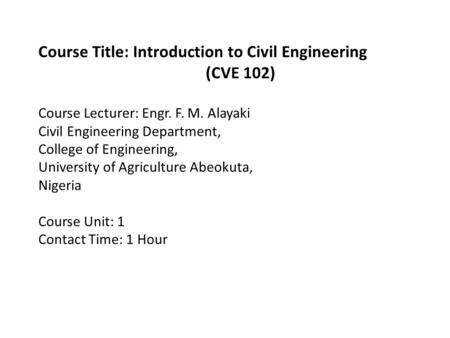 Course Title: Introduction to Civil Engineering (CVE 102) Course Lecturer: Engr. F. M. Alayaki Civil Engineering Department, College of Engineering, University.