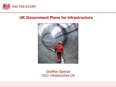 UK Government Plans for Infrastructure Geoffrey Spence CEO, Infrastructure UK.