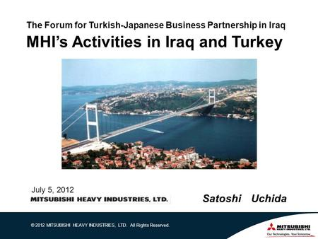 © 2012 MITSUBISHI HEAVY INDUSTRIES, LTD. All Rights Reserved. The Forum for Turkish-Japanese Business Partnership in Iraq MHI's Activities in Iraq and.