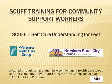 SCUFF – Self Care Understanding for Feet Adapted through collaboration between Wimmera Health Care Group and Horsham Rural City Council as part of the.