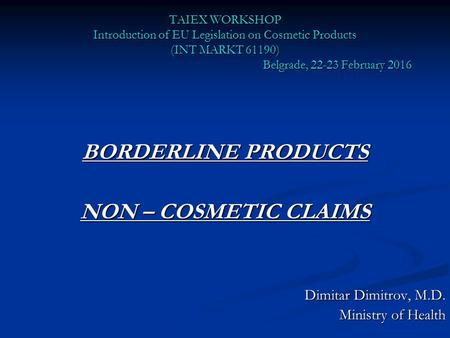 TAIEX WORKSHOP Introduction of EU Legislation on Cosmetic Products (INT MARKT 61190) Belgrade, 22-23 February 2016 BORDERLINE PRODUCTS NON – COSMETIC CLAIMS.