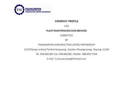 COMPANY PROFILE FOR PLANT MAINTENANCE AND SERVICES SUBMITTED BY THAINUMPON CONSTRUCTTON LIMTED PARTNERSHIP 41/70 Nong-wa Road Tambol Huaypong, Amphur Muangrayong,