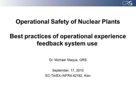 Operational Safety of Nuclear Plants Best practices of operational experience feedback system use Dr. Michael Maqua, GRS September, 17, 2010 EC-TAIEX-INFRA.