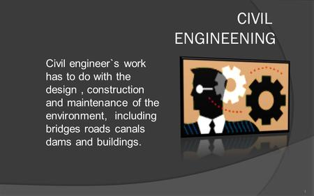 CIVIL ENGINEENING Civil engineer`s work has to do with the design, construction and maintenance of the environment, including bridges roads canals dams.