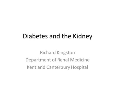Diabetes and the Kidney Richard Kingston Department of Renal Medicine Kent and Canterbury Hospital.