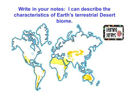 Write in your notes: I can describe the characteristics of Earth's terrestrial Desert biome.