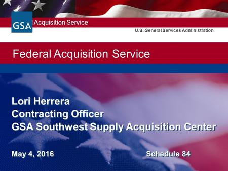 Federal Acquisition Service U.S. General Services Administration Lori Herrera Contracting Officer GSA Southwest Supply Acquisition Center May 4, 2016 Schedule.